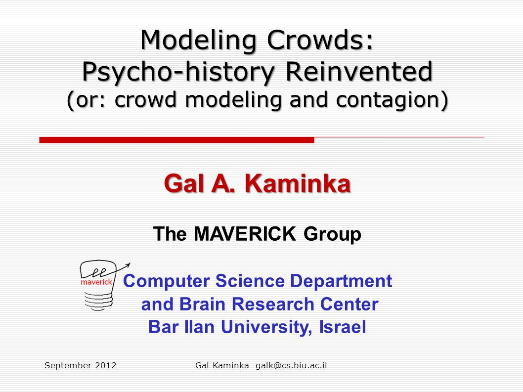 Modeling Crowds: Psycho-history Reinvented (or: crowd modeling and contagion) Gal A. Kaminka The MAVERICK Group Computer Science Department and Brain