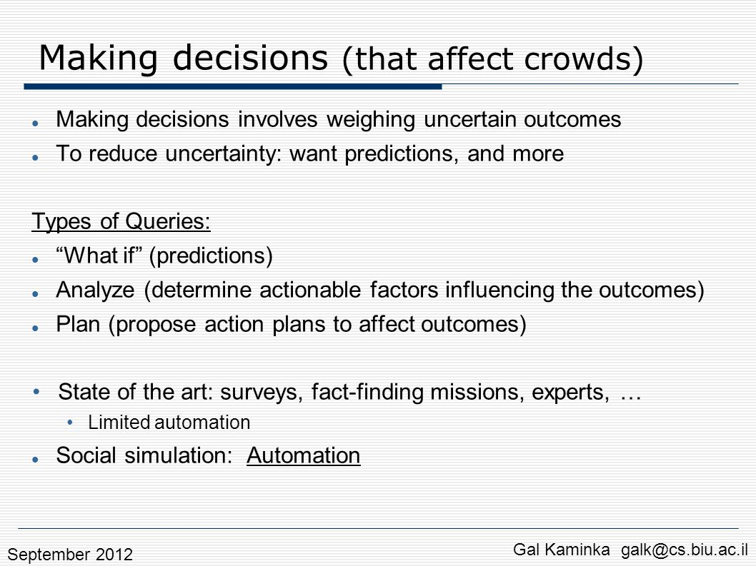 Analysis query: Results Partial agreement between algorithm and experts Algorithm does not contradict the experts Algorithm specifies settings in which actions should be taken Experts accounted for general conditions Gal Kaminka galk@cs.biu.ac.il September 2012