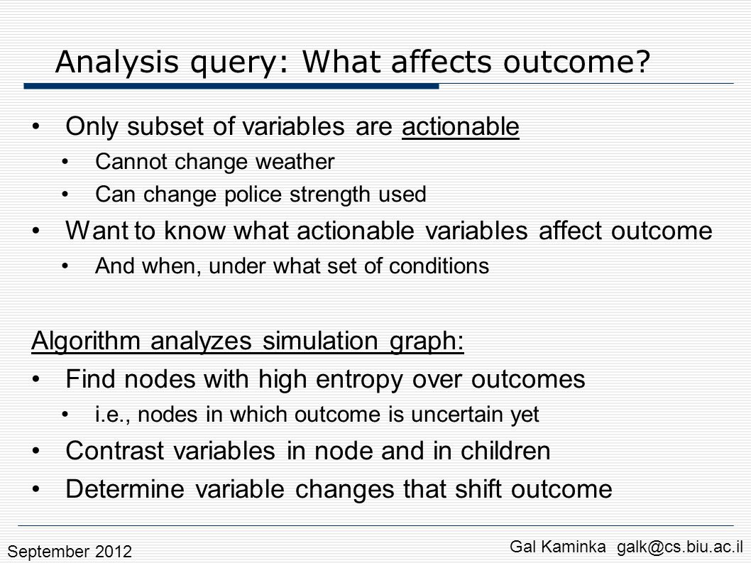 Analysis query: What affects outcome? Only subset of variables are actionable Cannot change weather Can change police strength used Want to know what