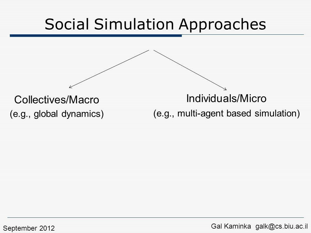 Social Simulation Approaches Individuals/Micro (e.g., multi-agent based simulation) Gal Kaminka galk@cs.biu.ac.il Collectives/Macro (e.g., global dynamics) Qualitatively model rallies: Predict violence Determine actionable factors [Fridman and Kaminka, SBP 2011, AMPLE 2011, QR 2011, TIST 2012] Pedestrians, evacuations: Contagion Culture effects [Fridman et al.