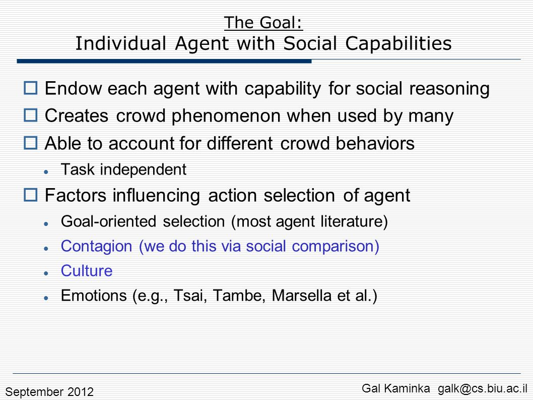 Gal Kaminka galk@cs.biu.ac.il The Goal: Individual Agent with Social Capabilities  Endow each agent with capability for social reasoning  Creates crowd phenomenon when used by many  Able to account for different crowd behaviors Task independent  Factors influencing action selection of agent Goal-oriented selection (most agent literature) Contagion (we do this via social comparison) Culture Emotions (e.g., Tsai, Tambe, Marsella et al.) September 2012