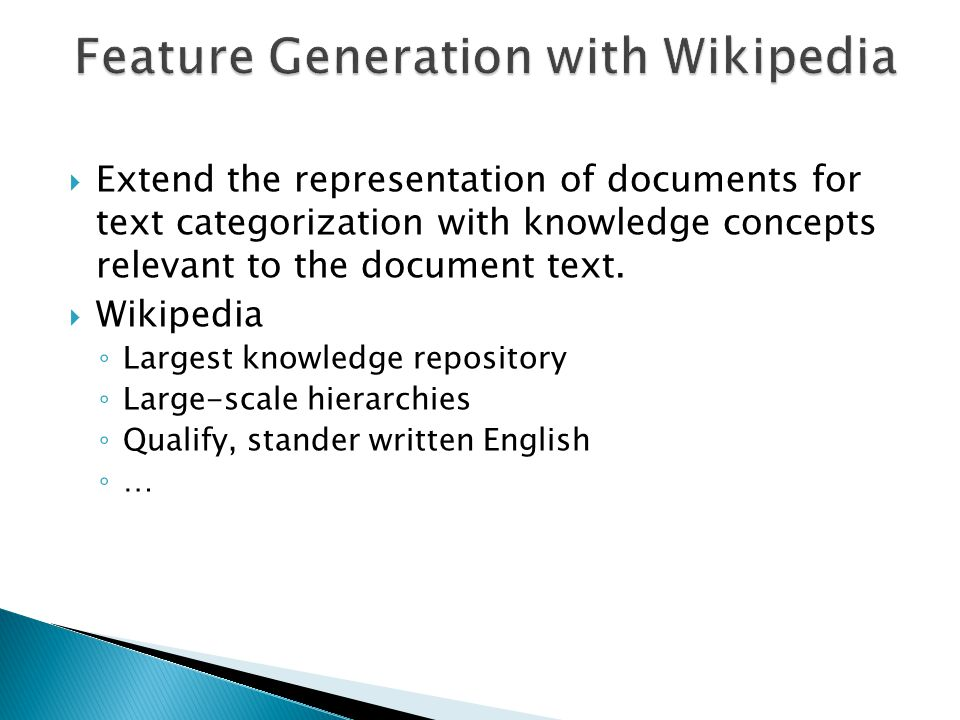  Extend the representation of documents for text categorization with knowledge concepts relevant to the document text.  Wikipedia ◦ Largest knowledg