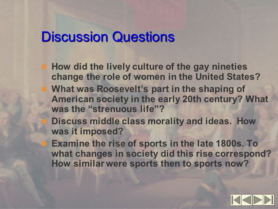 Discussion Questions How did the lively culture of the gay nineties change the role of women in the United States? What was Roosevelt's part in the sh