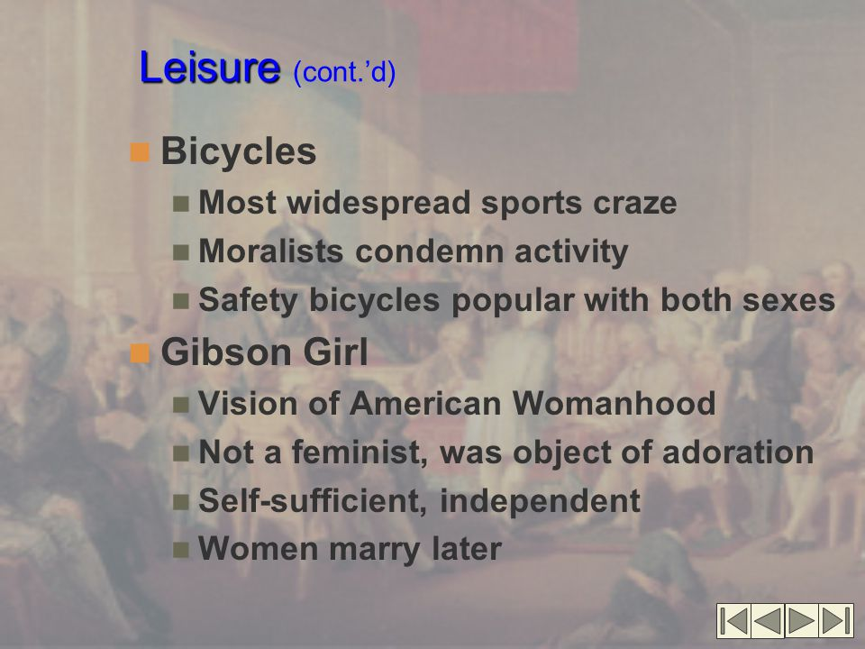 Leisure Leisure (cont.'d) Bicycles Most widespread sports craze Moralists condemn activity Safety bicycles popular with both sexes Gibson Girl Vision