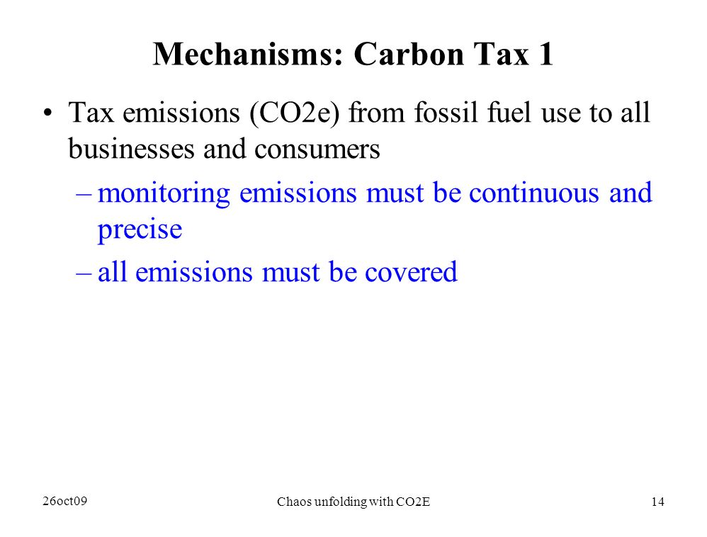 26oct09 Chaos unfolding with CO2E14 Mechanisms: Carbon Tax 1 Tax emissions (CO2e) from fossil fuel use to all businesses and consumers –monitoring emissions must be continuous and precise –all emissions must be covered