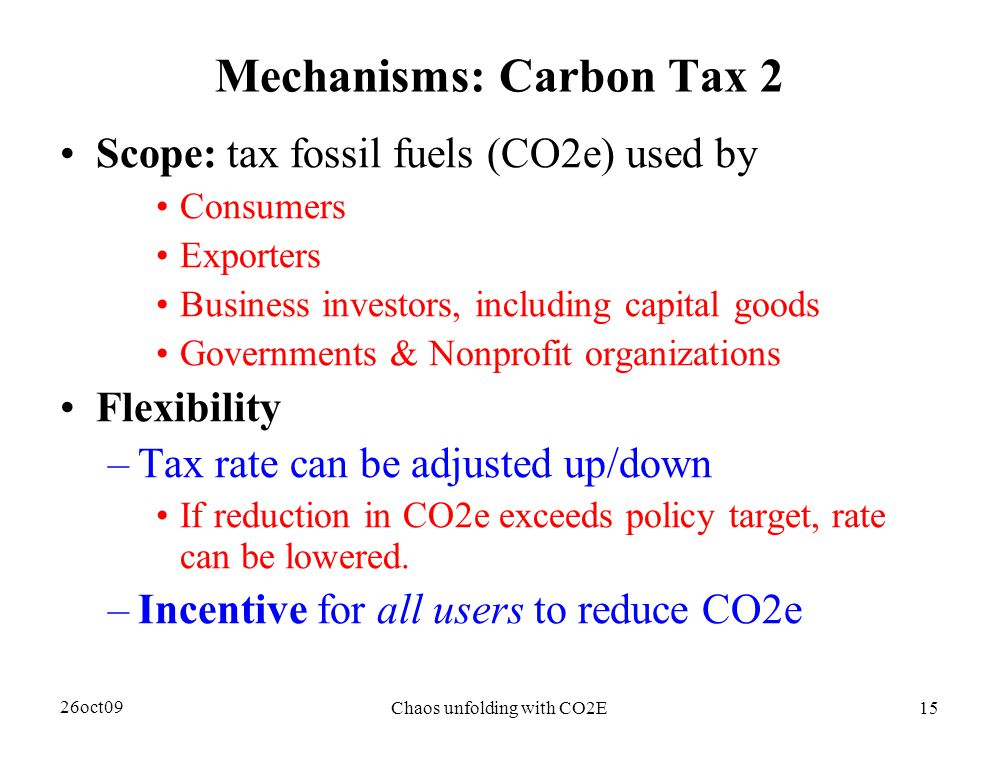 26oct09 Chaos unfolding with CO2E15 Mechanisms: Carbon Tax 2 Scope: tax fossil fuels (CO2e) used by Consumers Exporters Business investors, including capital goods Governments & Nonprofit organizations Flexibility –Tax rate can be adjusted up/down If reduction in CO2e exceeds policy target, rate can be lowered.