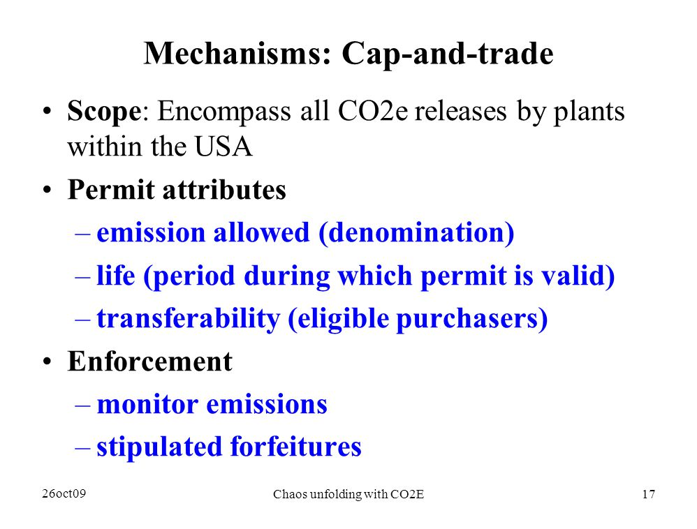 26oct09 Chaos unfolding with CO2E17 Mechanisms: Cap-and-trade Scope: Encompass all CO2e releases by plants within the USA Permit attributes –emission allowed (denomination) –life (period during which permit is valid) –transferability (eligible purchasers) Enforcement –monitor emissions –stipulated forfeitures