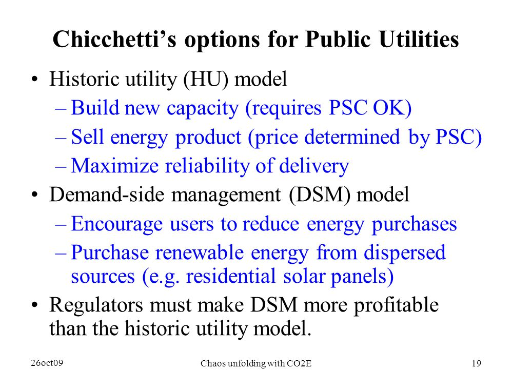 26oct09 Chaos unfolding with CO2E19 Chicchetti's options for Public Utilities Historic utility (HU) model –Build new capacity (requires PSC OK) –Sell energy product (price determined by PSC) –Maximize reliability of delivery Demand-side management (DSM) model –Encourage users to reduce energy purchases –Purchase renewable energy from dispersed sources (e.g.