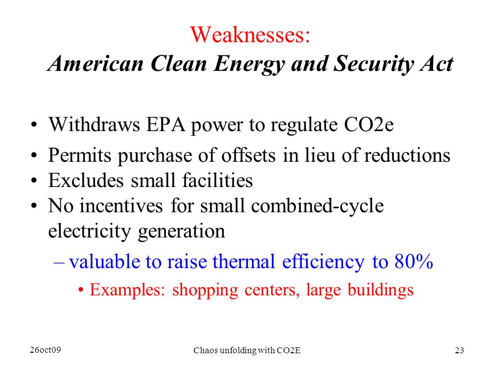 26oct09 Chaos unfolding with CO2E23 Weaknesses: American Clean Energy and Security Act Withdraws EPA power to regulate CO2e Permits purchase of offsets in lieu of reductions Excludes small facilities No incentives for small combined-cycle electricity generation –valuable to raise thermal efficiency to 80% Examples: shopping centers, large buildings