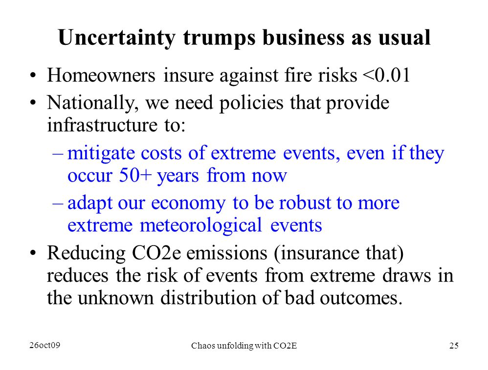 26oct09 Chaos unfolding with CO2E25 Uncertainty trumps business as usual Homeowners insure against fire risks <0.01 Nationally, we need policies that provide infrastructure to: –mitigate costs of extreme events, even if they occur 50+ years from now –adapt our economy to be robust to more extreme meteorological events Reducing CO2e emissions (insurance that) reduces the risk of events from extreme draws in the unknown distribution of bad outcomes.