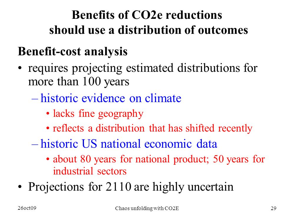 26oct09 Chaos unfolding with CO2E29 Benefits of CO2e reductions should use a distribution of outcomes Benefit-cost analysis requires projecting estimated distributions for more than 100 years –historic evidence on climate lacks fine geography reflects a distribution that has shifted recently –historic US national economic data about 80 years for national product; 50 years for industrial sectors Projections for 2110 are highly uncertain