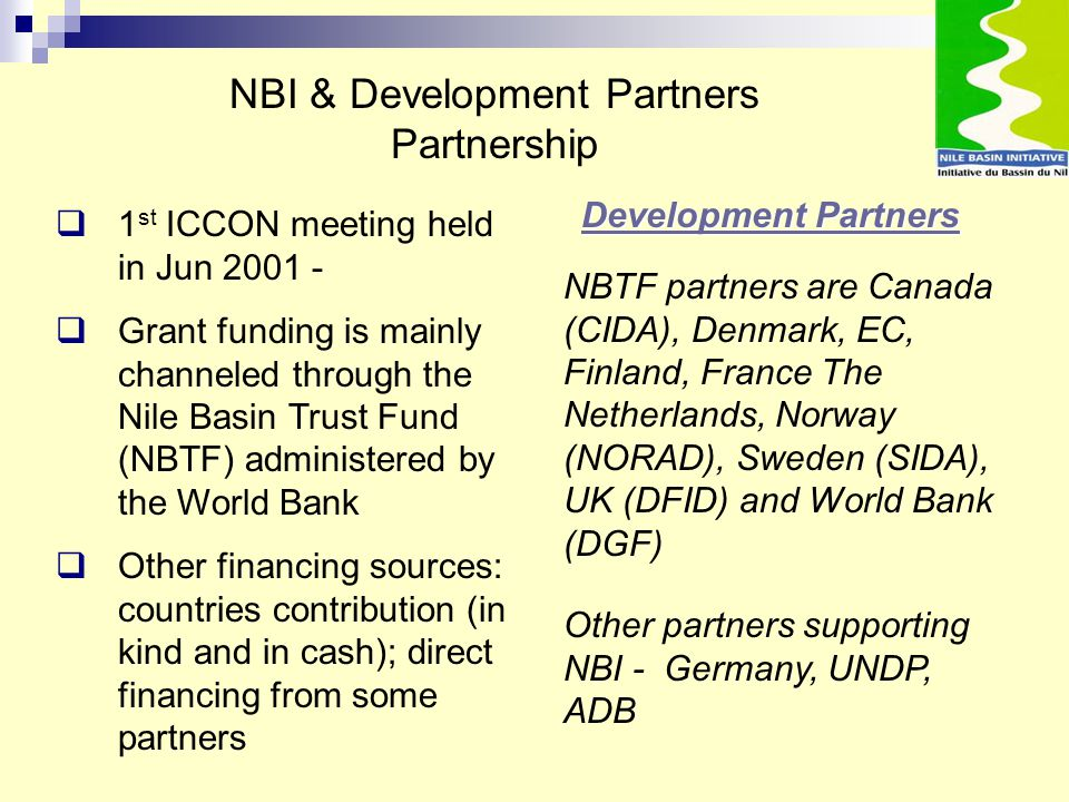 Development Partners Development Partners  1 st ICCON meeting held in Jun 2001 -  Grant funding is mainly channeled through the Nile Basin Trust Fun