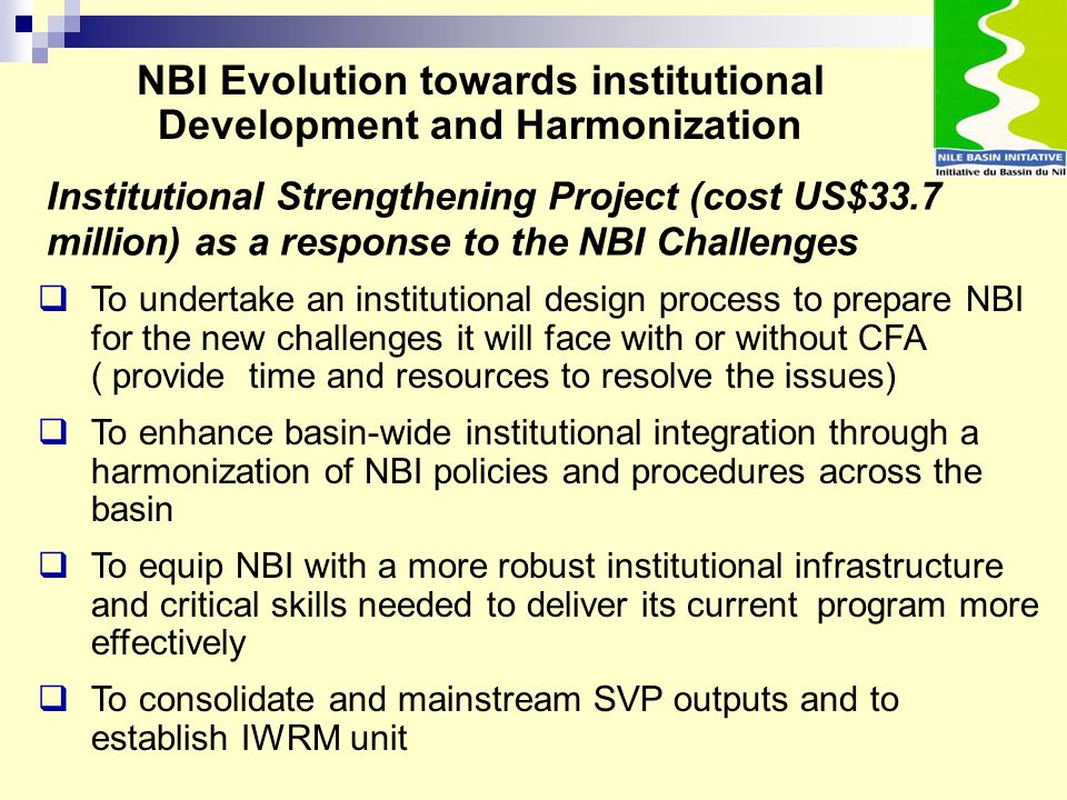 Institutional Strengthening Project (cost US$33.7 million) as a response to the NBI Challenges  To undertake an institutional design process to prepa