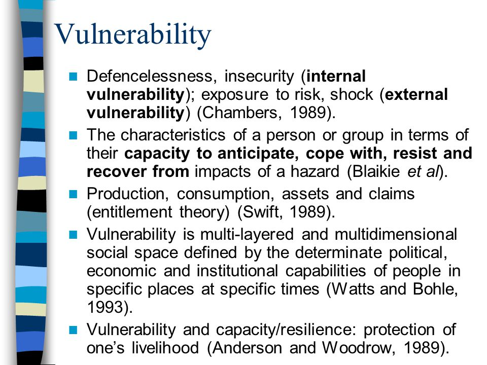 Vulnerability Defencelessness, insecurity (internal vulnerability); exposure to risk, shock (external vulnerability) (Chambers, 1989).