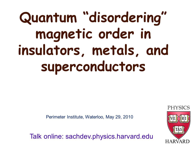 """Quantum """"disordering"""" magnetic order in insulators, metals, and superconductors HARVARD Talk online: sachdev.physics.harvard.edu Perimeter Institute,"""