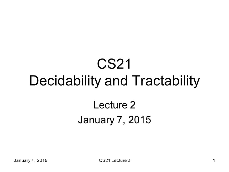 January 7, 2015CS21 Lecture 21 CS21 Decidability and Tractability Lecture 2 January 7, 2015