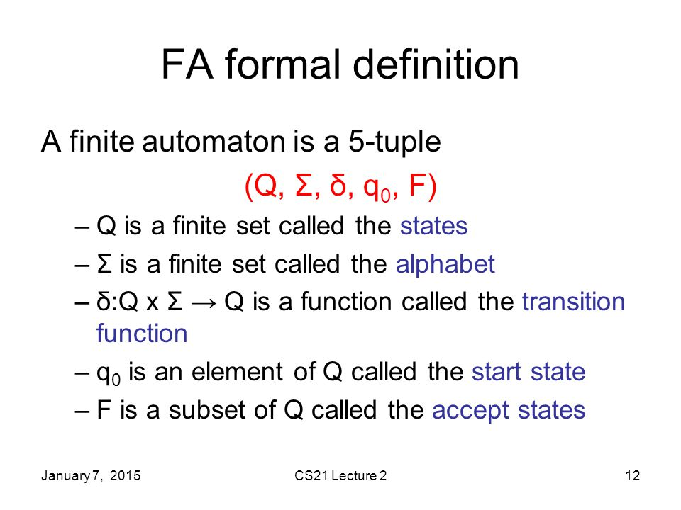 January 7, 2015CS21 Lecture 212 FA formal definition A finite automaton is a 5-tuple (Q, Σ, δ, q 0, F) –Q is a finite set called the states –Σ is a finite set called the alphabet –δ:Q x Σ → Q is a function called the transition function –q 0 is an element of Q called the start state –F is a subset of Q called the accept states