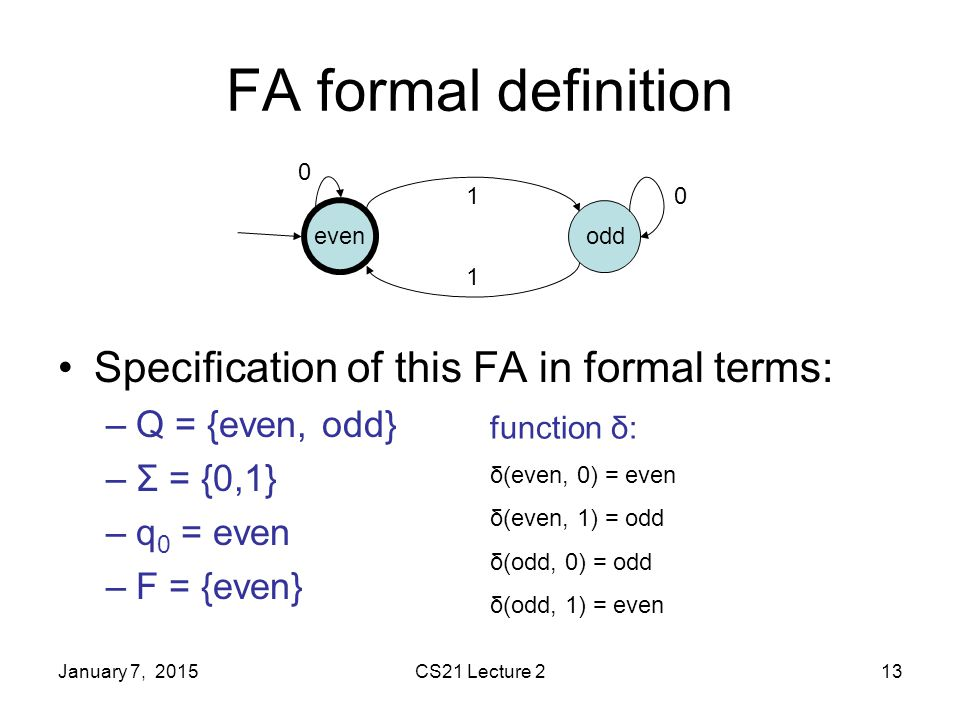 January 7, 2015CS21 Lecture 213 FA formal definition Specification of this FA in formal terms: –Q = {even, odd} –Σ = {0,1} –q 0 = even –F = {even} 1 0 0 1 oddeven function δ: δ(even, 0) = even δ(even, 1) = odd δ(odd, 0) = odd δ(odd, 1) = even