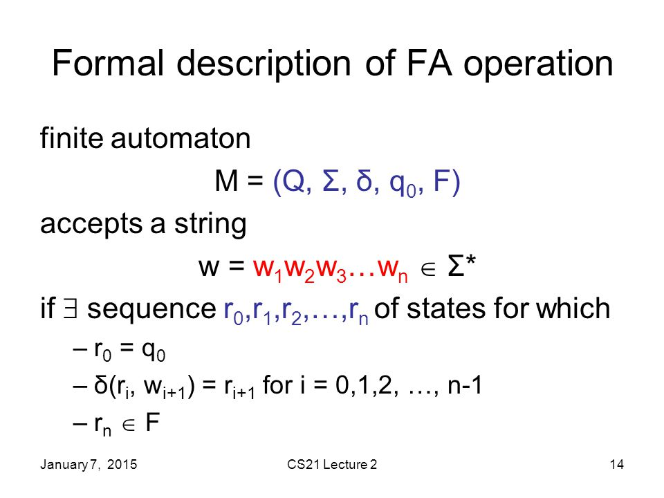 January 7, 2015CS21 Lecture 214 Formal description of FA operation finite automaton M = (Q, Σ, δ, q 0, F) accepts a string w = w 1 w 2 w 3 …w n  Σ* if  sequence r 0,r 1,r 2,…,r n of states for which –r 0 = q 0 –δ(r i, w i+1 ) = r i+1 for i = 0,1,2, …, n-1 –r n  F
