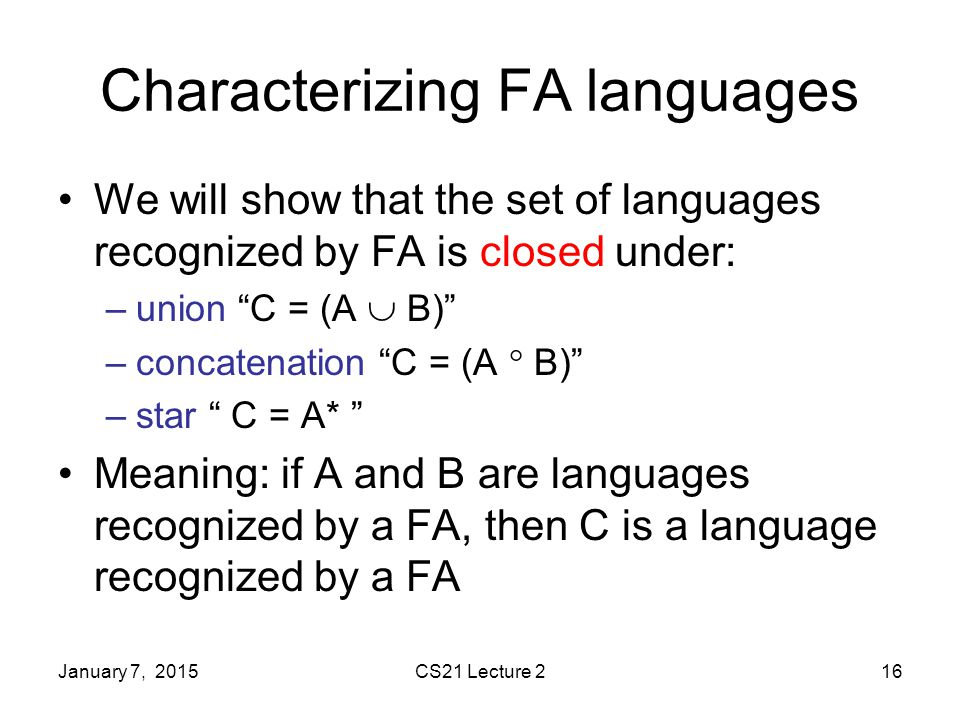 January 7, 2015CS21 Lecture 216 Characterizing FA languages We will show that the set of languages recognized by FA is closed under: –union C = (A  B) –concatenation C = (A  B) –star C = A* Meaning: if A and B are languages recognized by a FA, then C is a language recognized by a FA