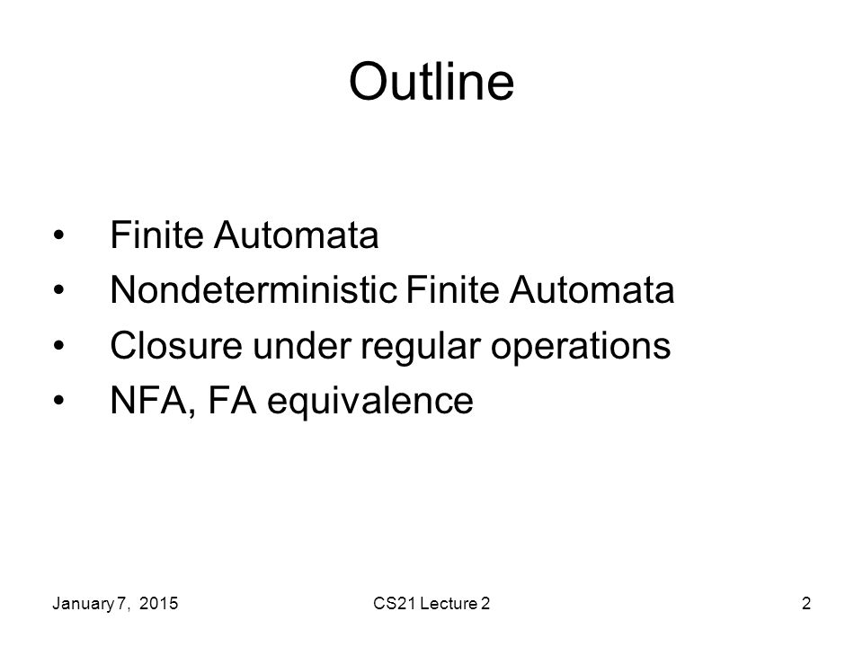 CS21 Lecture 22 Outline Finite Automata Nondeterministic Finite Automata Closure under regular operations NFA, FA equivalence