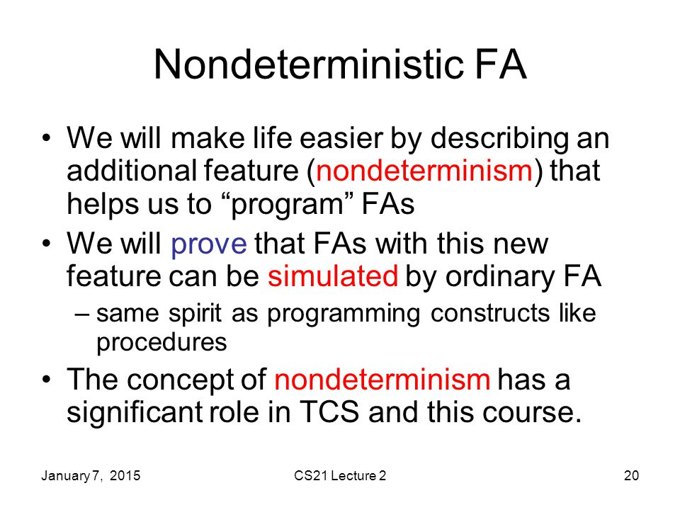 January 7, 2015CS21 Lecture 220 Nondeterministic FA We will make life easier by describing an additional feature (nondeterminism) that helps us to program FAs We will prove that FAs with this new feature can be simulated by ordinary FA –same spirit as programming constructs like procedures The concept of nondeterminism has a significant role in TCS and this course.