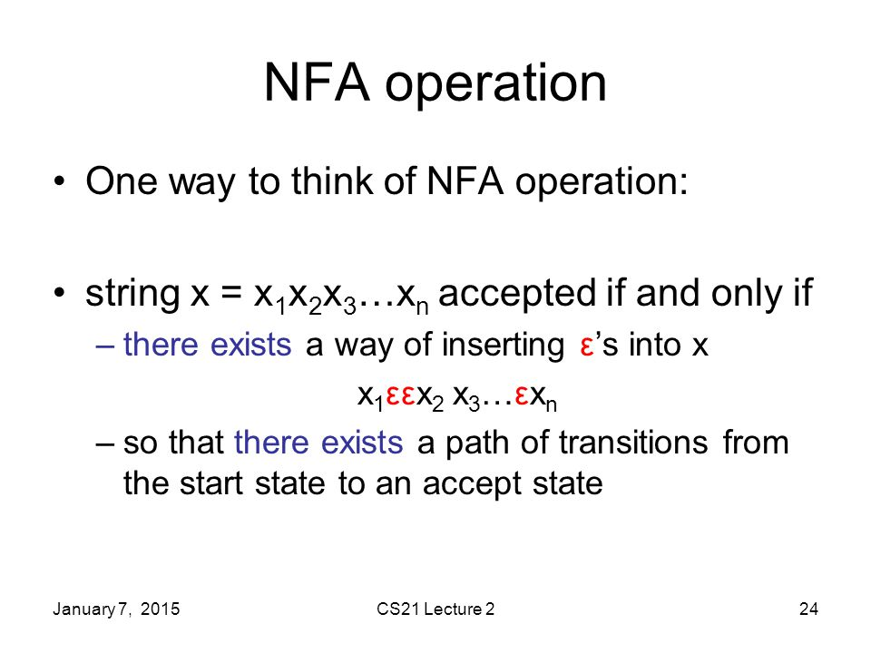 January 7, 2015CS21 Lecture 224 NFA operation One way to think of NFA operation: string x = x 1 x 2 x 3 …x n accepted if and only if –there exists a way of inserting ε's into x x 1 εεx 2 x 3 …εx n –so that there exists a path of transitions from the start state to an accept state