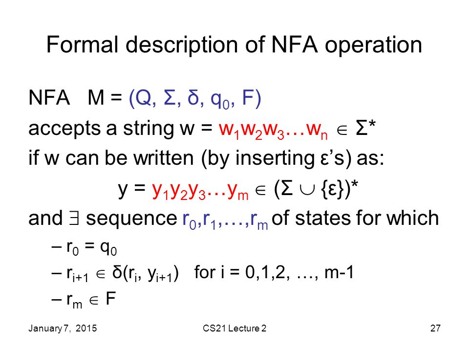 January 7, 2015CS21 Lecture 227 Formal description of NFA operation NFA M = (Q, Σ, δ, q 0, F) accepts a string w = w 1 w 2 w 3 …w n  Σ* if w can be written (by inserting ε's) as: y = y 1 y 2 y 3 …y m  (Σ  {ε})* and  sequence r 0,r 1,…,r m of states for which –r 0 = q 0 –r i+1  δ(r i, y i+1 ) for i = 0,1,2, …, m-1 –r m  F