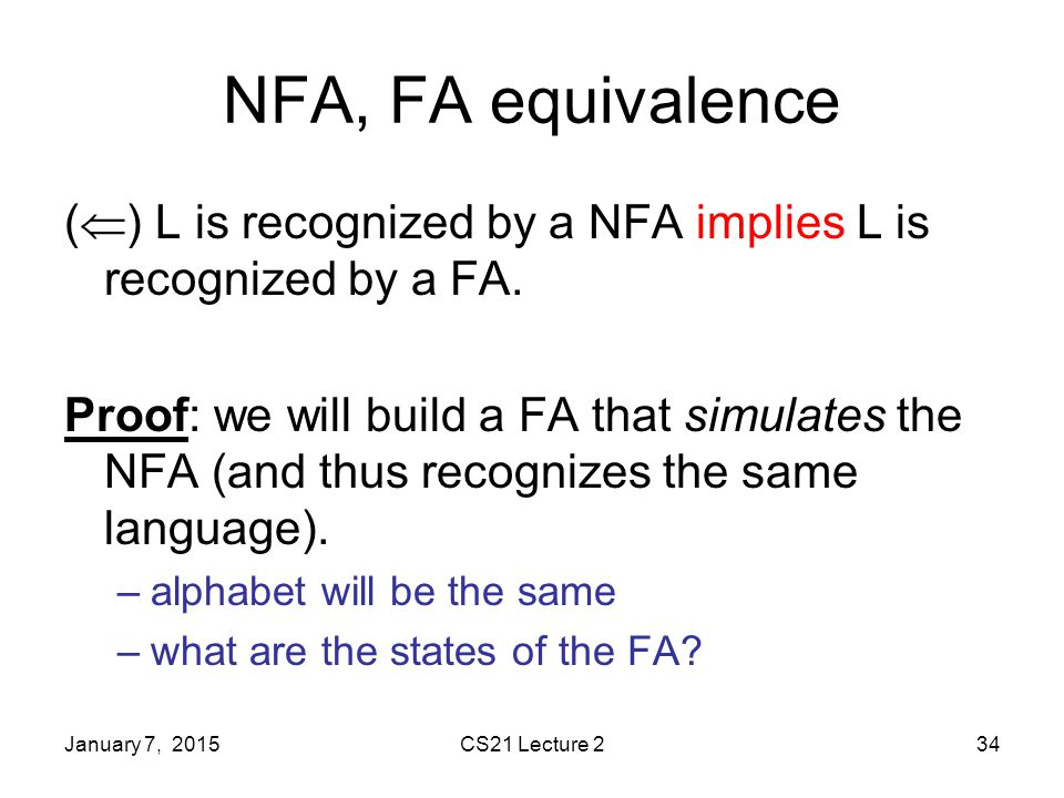 January 7, 2015CS21 Lecture 234 NFA, FA equivalence (  ) L is recognized by a NFA implies L is recognized by a FA.