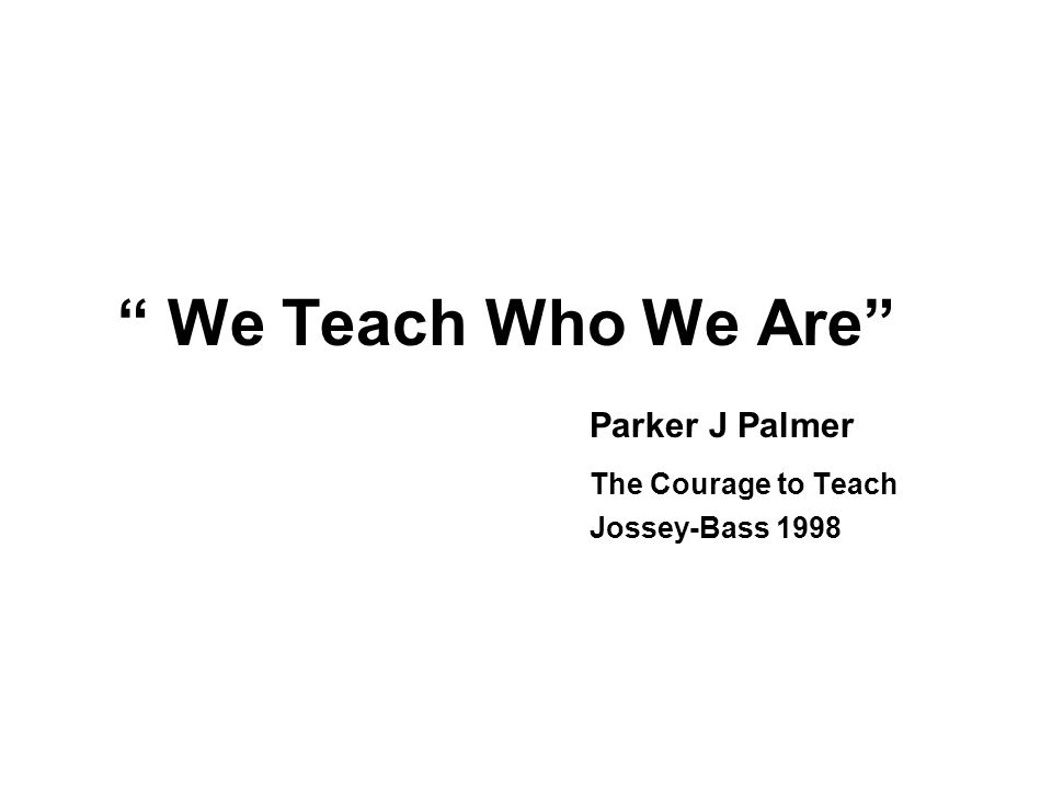 We Teach Who We Are Parker J Palmer The Courage to Teach Jossey-Bass 1998