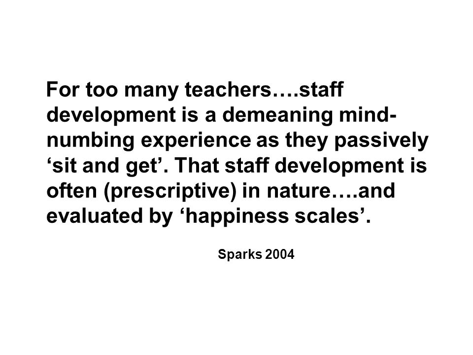 For too many teachers….staff development is a demeaning mind- numbing experience as they passively 'sit and get'.