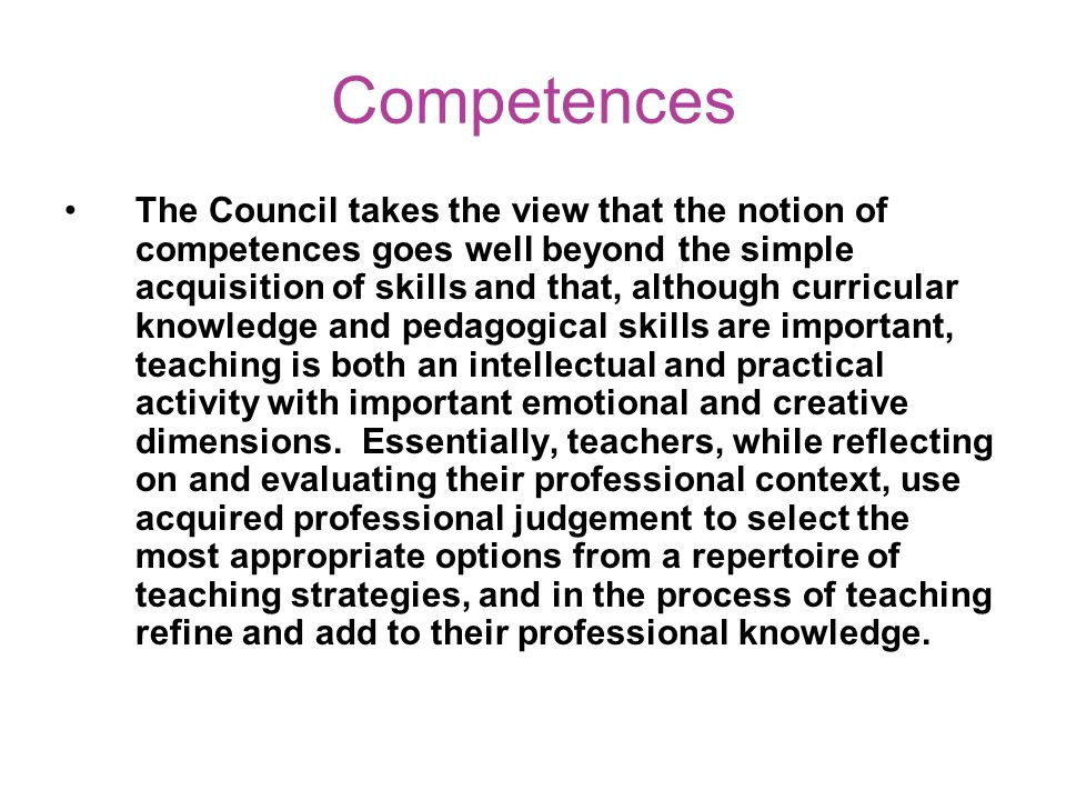 Competences The Council takes the view that the notion of competences goes well beyond the simple acquisition of skills and that, although curricular knowledge and pedagogical skills are important, teaching is both an intellectual and practical activity with important emotional and creative dimensions.
