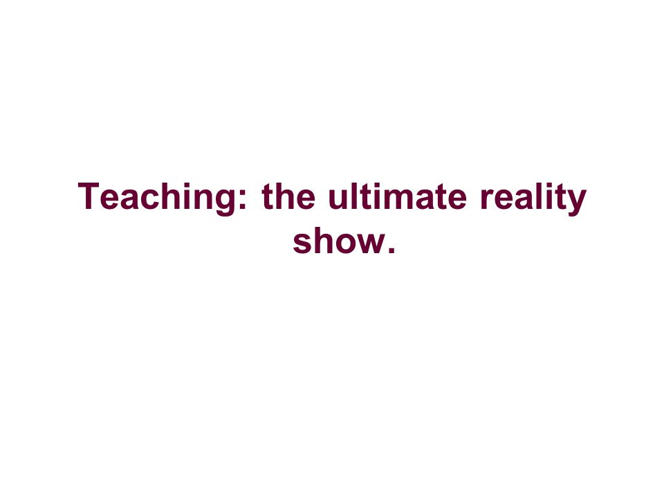 Teaching: the ultimate reality show.