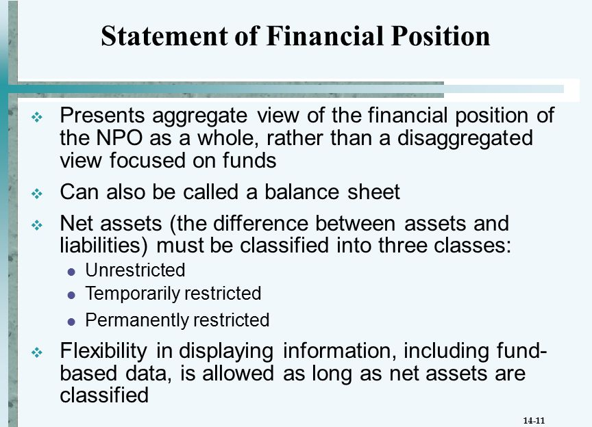 14-11  Presents aggregate view of the financial position of the NPO as a whole, rather than a disaggregated view focused on funds  Can also be called a balance sheet  Net assets (the difference between assets and liabilities) must be classified into three classes: Unrestricted Temporarily restricted Permanently restricted  Flexibility in displaying information, including fund- based data, is allowed as long as net assets are classified Statement of Financial Position