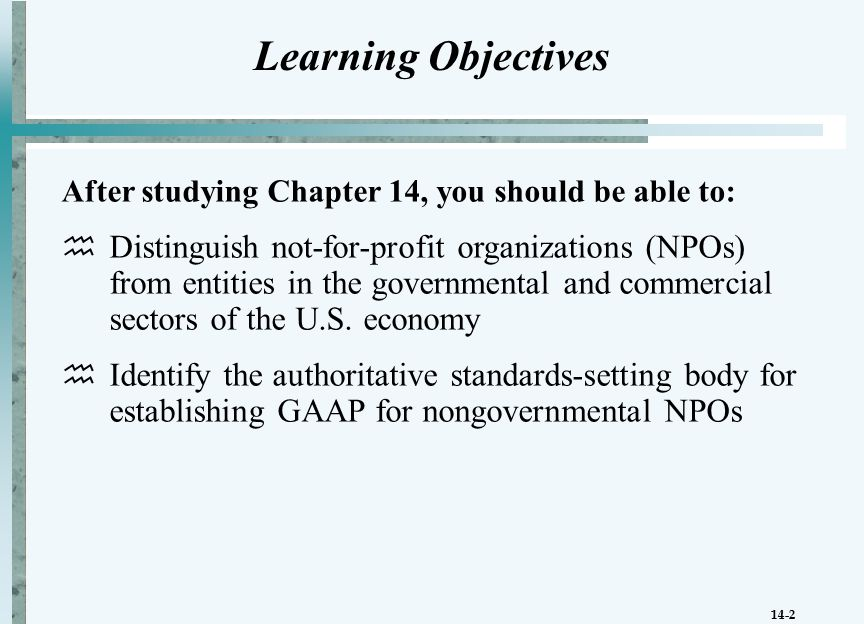 14-2 Learning Objectives After studying Chapter 14, you should be able to:  Distinguish not-for-profit organizations (NPOs) from entities in the governmental and commercial sectors of the U.S.