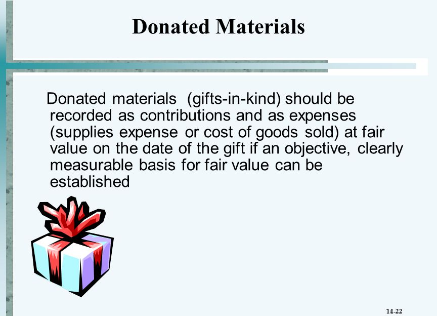14-22 Donated materials (gifts-in-kind) should be recorded as contributions and as expenses (supplies expense or cost of goods sold) at fair value on the date of the gift if an objective, clearly measurable basis for fair value can be established Donated Materials