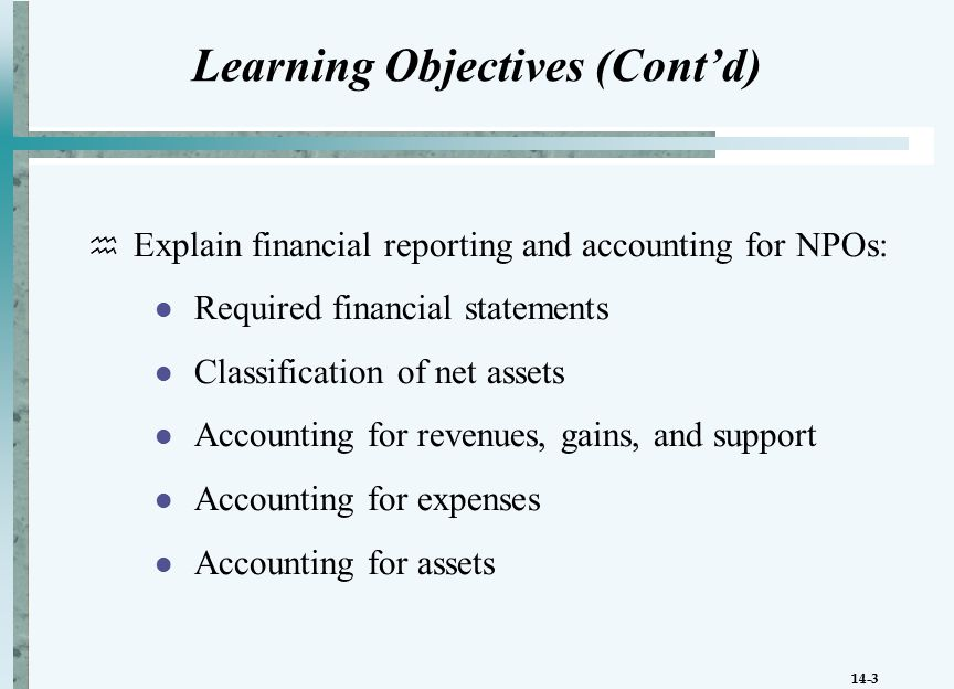14-3 Learning Objectives (Cont'd)  Explain financial reporting and accounting for NPOs: Required financial statements Classification of net assets Accounting for revenues, gains, and support Accounting for expenses Accounting for assets