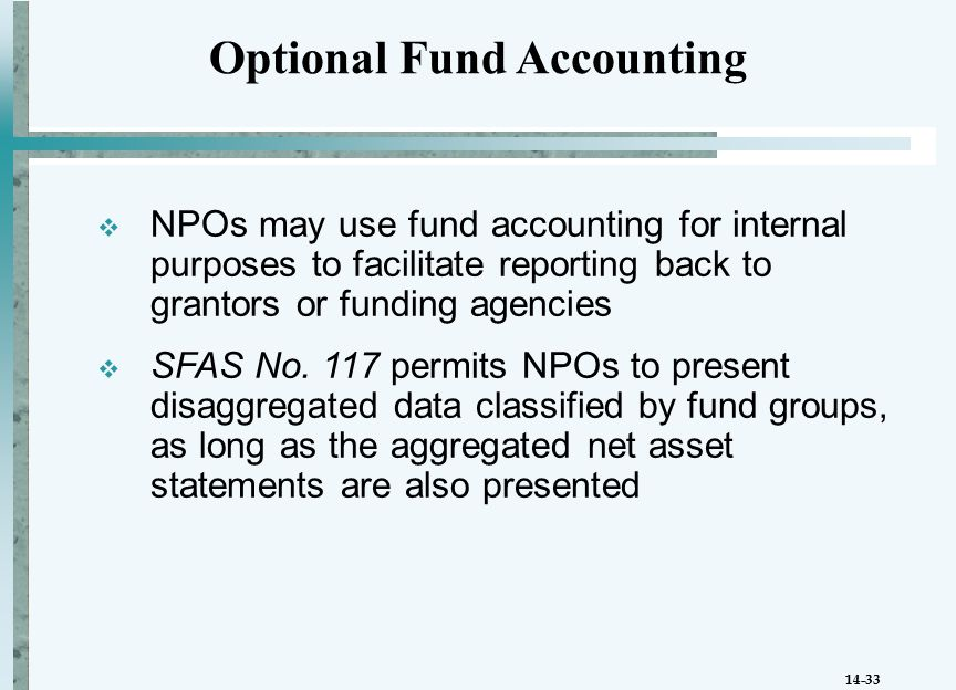 14-33  NPOs may use fund accounting for internal purposes to facilitate reporting back to grantors or funding agencies  SFAS No.