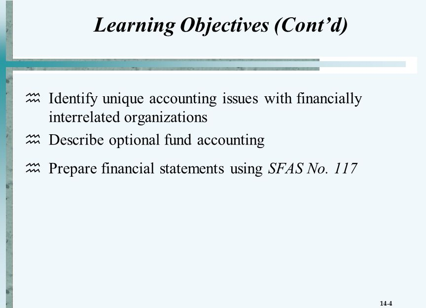 14-4 Learning Objectives (Cont'd)  Identify unique accounting issues with financially interrelated organizations  Describe optional fund accounting  Prepare financial statements using SFAS No.
