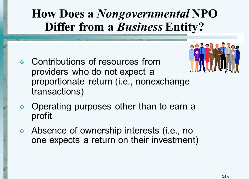 14-6  Contributions of resources from providers who do not expect a proportionate return (i.e., nonexchange transactions)  Operating purposes other than to earn a profit  Absence of ownership interests (i.e., no one expects a return on their investment) How Does a Nongovernmental NPO Differ from a Business Entity