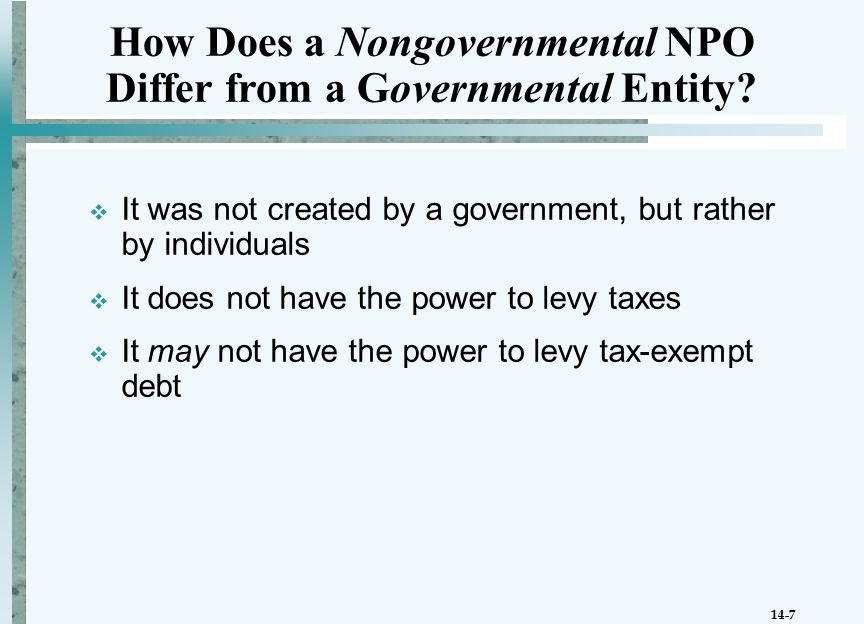 14-7  It was not created by a government, but rather by individuals  It does not have the power to levy taxes  It may not have the power to levy tax-exempt debt How Does a Nongovernmental NPO Differ from a Governmental Entity
