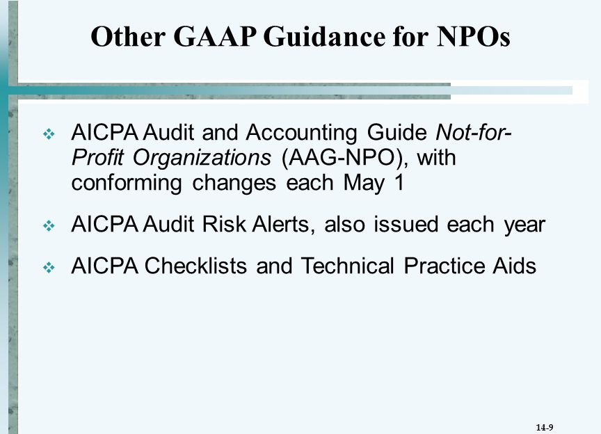 14-9  AICPA Audit and Accounting Guide Not-for- Profit Organizations (AAG-NPO), with conforming changes each May 1  AICPA Audit Risk Alerts, also issued each year  AICPA Checklists and Technical Practice Aids Other GAAP Guidance for NPOs