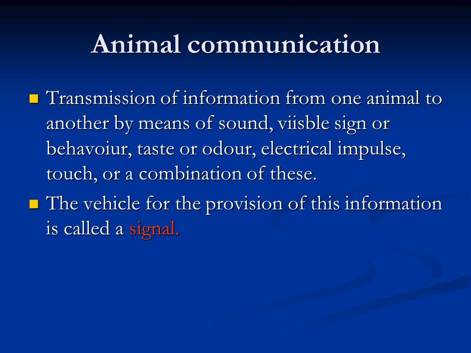 Animal communication Transmission of information from one animal to another by means of sound, viisble sign or behavoiur, taste or odour, electrical impulse, touch, or a combination of these.
