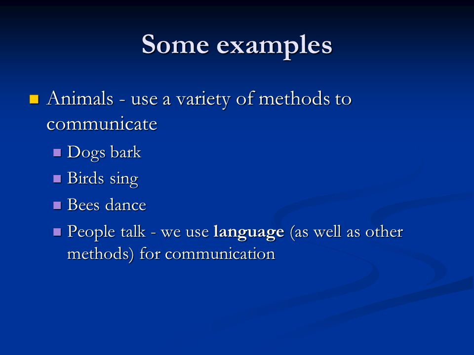 Some examples Animals - use a variety of methods to communicate Animals - use a variety of methods to communicate Dogs bark Dogs bark Birds sing Birds sing Bees dance Bees dance People talk - we use language (as well as other methods) for communication People talk - we use language (as well as other methods) for communication