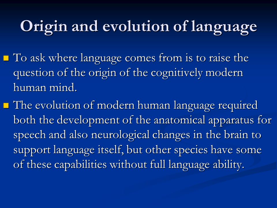 Origin and evolution of language To ask where language comes from is to raise the question of the origin of the cognitively modern human mind.