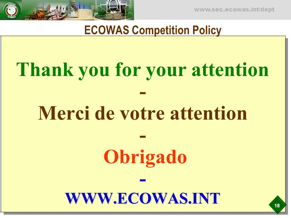 18 www.sec.ecowas.int/dept WWW.ECOWAS.INT Thank you for your attention - Merci de votre attention - Obrigado - WWW.ECOWAS.INT ECOWAS Competition Policy