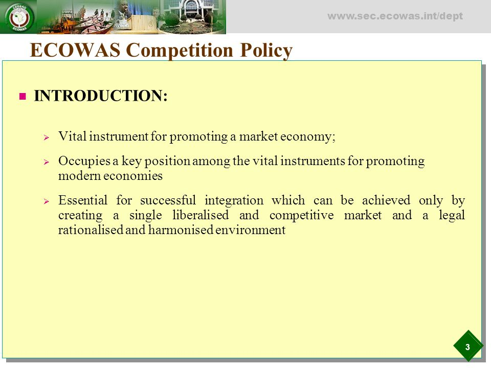 3 www.sec.ecowas.int/dept ECOWAS Competition Policy INTRODUCTION:  Vital instrument for promoting a market economy;  Occupies a key position among t