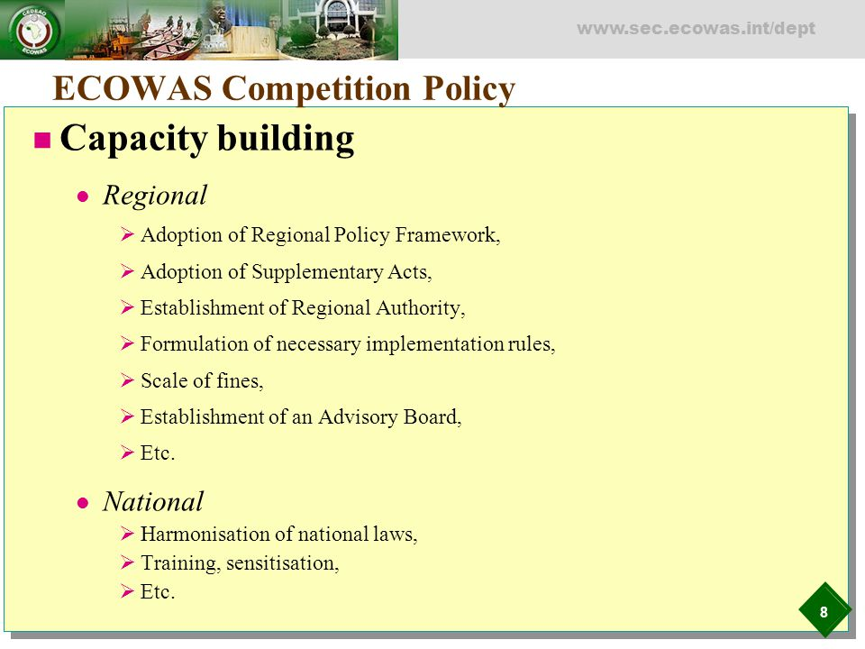 8 www.sec.ecowas.int/dept ECOWAS Competition Policy Capacity building Regional  Adoption of Regional Policy Framework,  Adoption of Supplementary Ac