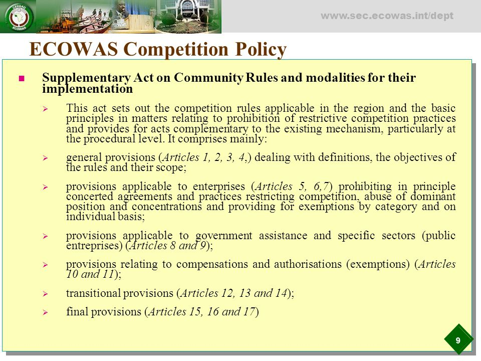 9 www.sec.ecowas.int/dept ECOWAS Competition Policy Supplementary Act on Community Rules and modalities for their implementation  This act sets out t