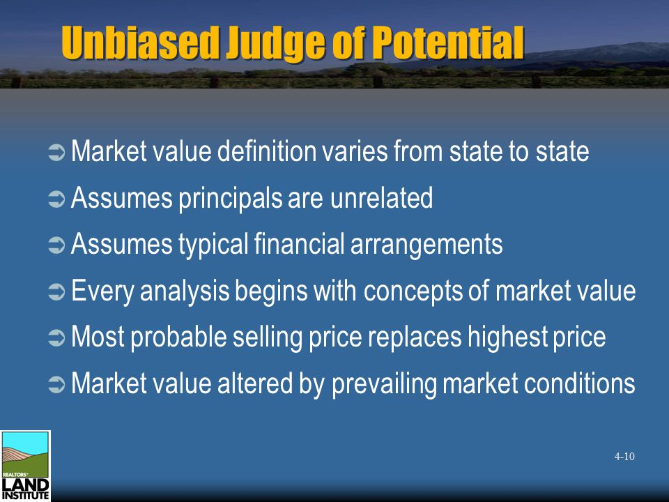 Unbiased Judge of Potential  Market value definition varies from state to state  Assumes principals are unrelated  Assumes typical financial arrangements  Every analysis begins with concepts of market value  Most probable selling price replaces highest price  Market value altered by prevailing market conditions 4-10